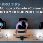 10 Pro Tips to Manage a Remote eCommerce Customer Support Team