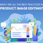 What Are All the Best Practices of Product Image Editing?