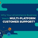 Why Your eCommerce Business Needs Multi-Platform Customer Support?