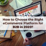 How to Choose the Right eCommerce Platform for B2B in 2020?