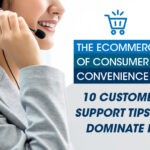 The eCommerce of Consumer Convenience: 10 Customer Support Tips to Dominate It